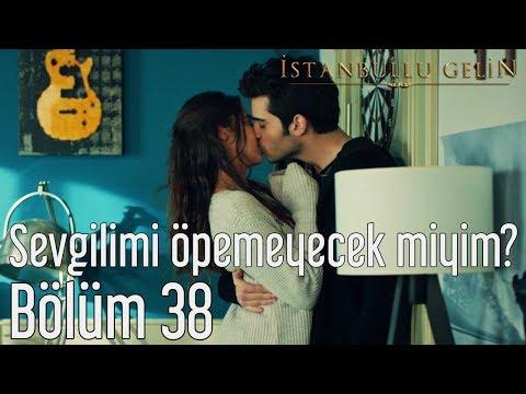 İstanbullu Gelin 38. Bölüm - Sevgilimi Öpemeyecek miyim?