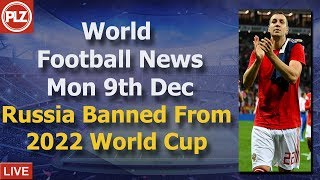 Russia Banned From World Cup - Monday 9th December - PLZ World Football News