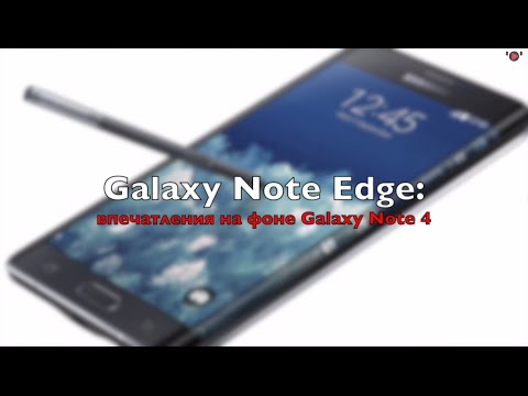 Samsung Galaxy Note Edge: впечатления на фоне Note 4