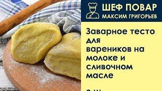 Заварное тесто для вареников на молоке и сливочном масле . Рецепт от шеф повара Максима Григорьева