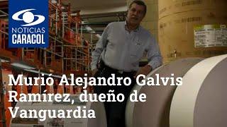 Luto en el periodismo colombiano: murió Alejandro Galvis Ramírez, dueño de Vanguardia