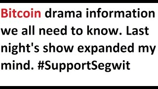 Bitcoin drama information we all need to know. Last night's show expanded my mind. #SupportSegwit