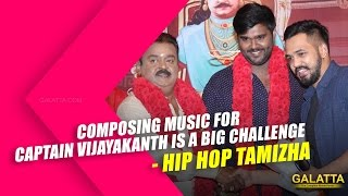 Composing music for Captain Vijayakanth is a big challenge - Hip Hop Tamizha