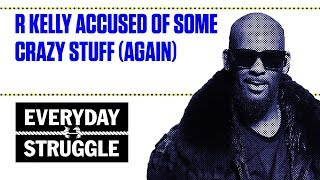 R Kelly Accused of Some Crazy Stuff Again | Everyday Struggle