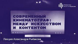 «Современный кинематограф: между искусством и контентом». Лекция Александра Рыбакова
