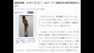 原田真緒、Eカップにビニールテープ「締め付け感が気持ちいい」 サンケ...