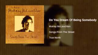 Murray McLauchlan - Do You Dream Of Being Somebody