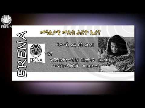 RADIO ERENA: ERITREA: ETHIOPIA: SAUDI ARABIA: QUATAR NEWS AND DAILY PROGRAMS. ሓሙስ 24 ሰነ 2021ፈነወ ኤረና
