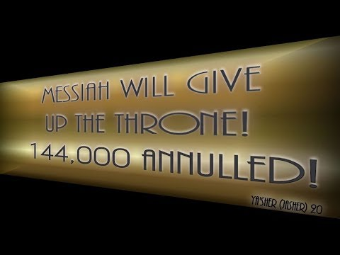 MESSIAH WILL GIVE UP THE THRONE! 144,000 ANNULLED! & Jasher 20