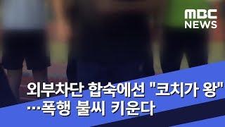"""외부차단 합숙에선 """"코치가 왕""""…폭행 불씨 키운다 (2019.01.18/뉴스데스크/MBC)"""