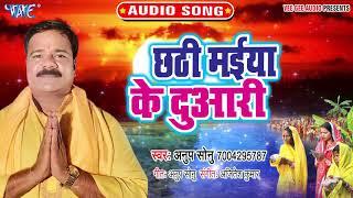 2019 का सबसे हिट छठ गीत । Chhathi Maiya Ke Duwari । Anup Sonu | Chhath Geet