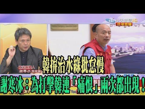 【精彩】韓拚治水綠批怠慢 謝寒冰:為打擊韓連「痛恨」兩次都出現!
