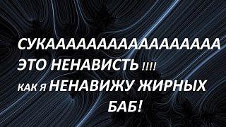 НЕНАВИЖУ ЖИРНЫХ БАБ!!!(НЕНАВИСТЬ)