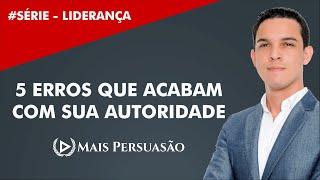 Liderança #04 - 5 Erros Fatais Que Acabam Com Sua Autoridade | Mais Persuasão | Edson Oliveira