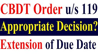 Extension of Due Date - Whether Appropriate Decision Taken By CBDT Order u/s 119 of Income Tax Act ?