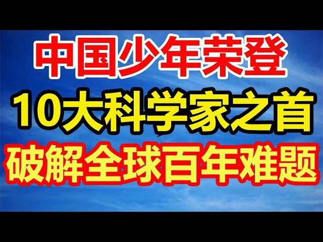 震惊全球!中国少年荣登世界10大科学家之首,破解世界百年难题!