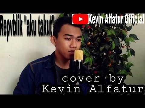 Repvblik - Aku Takut ||Cover by Kevin Alfatur