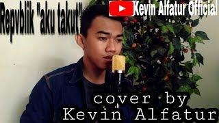 Download Repvblik - Aku Takut ||Cover by Kevin Alfatur
