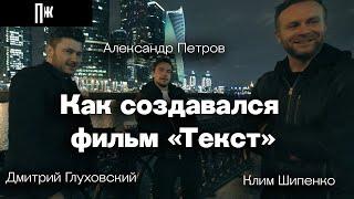 Александр Петров, Дмитрий Глуховский, Клим Шипенко: как создавался фильм «Текст»