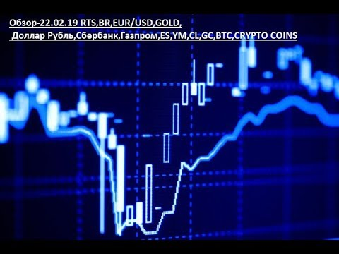 Обзор-22.02.19 RTS,BR,EUR/USD,GOLD, Доллар Рубль,Сбербанк,Газпром,ES,YM,CL,GC,BTC,CRYPTO COINS