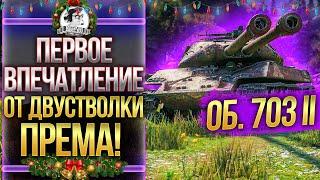 Объект 703 Вариант II - ПЕРВОЕ ВПЕЧАТЛЕНИЕ ОТ ДВУСТВОЛКИ ПРЕМА!