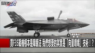 買F35戰機根本是障眼法 我們想要的其實是「向量噴嘴」技術!? 關鍵時刻  20170217-6 黃創夏 傅鶴齡