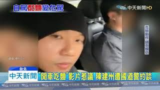 20191128中天新聞 「開車吃麵」影片惹議 陳建州遭國道警約談