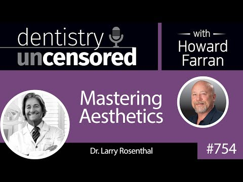 754 Mastering Aesthetics with Dr. Larry Rosenthal : Dentistry Uncensored with Howard Farran