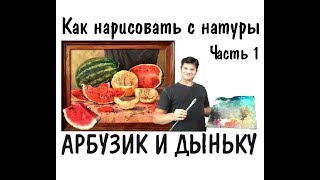 Как нарисовать натюрморт - АРБУЗ И ДЫНЯ  ► Художник Ревякин