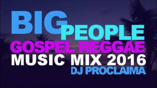 BIG PEOPLE GOSPEL REGGAE MIX 2016   DJ PROCLAIMA REGGAE TAKEOVER