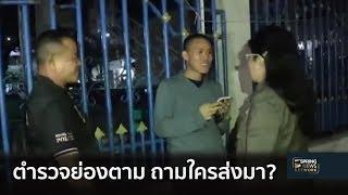 หญิงหน่อยเดือด ! ตำรวจย่องติดตาม บุกประชิดตัวถามใครส่งมา | 10 ม.ค. 62 | คลุกวงใน อินไซด์ข่าว