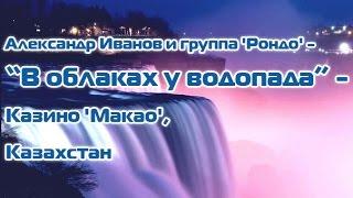"Александр Иванов и группа 'Рондо' - ""В облаках у водопада"" - Казино ""Maкao"", Казахстан"