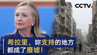 希拉里 · 克林顿,你支持过的地方都成废墟!| CCTV