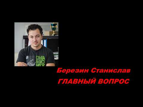 Березин Станислав   Главный вопрос