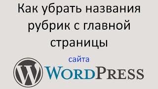 Как УБРАТЬ НАЗВАНИЯ РУБРИК с главной страницы WORDPRESS сайта. Уроки Wordpress(В этом видео уроке я покажу, как убрать отображение названий рубрик на главной странице Вашего WordPress сайта...., 2016-02-02T19:20:32.000Z)