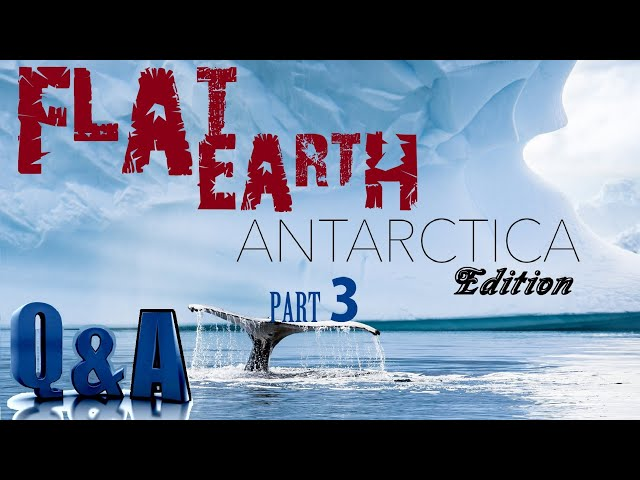 Flat Earth Questions and Answers - Part 3 Antarctica