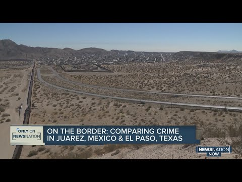 On the border: Comparing crime in Juarez, Mexico and El Paso, Texas