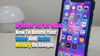 iPhone Xs/Xs Max: How To Delete Your Voice And Audio History on Google.