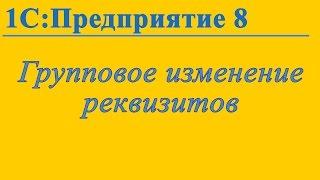 Групповое изменение реквизитов в 1С:Предприятие 8.3