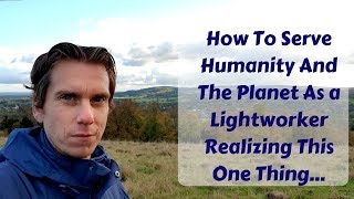 Spiritual Inspiration | How To Serve Humanity And The Planet As a Lightworker Doing This One Thing