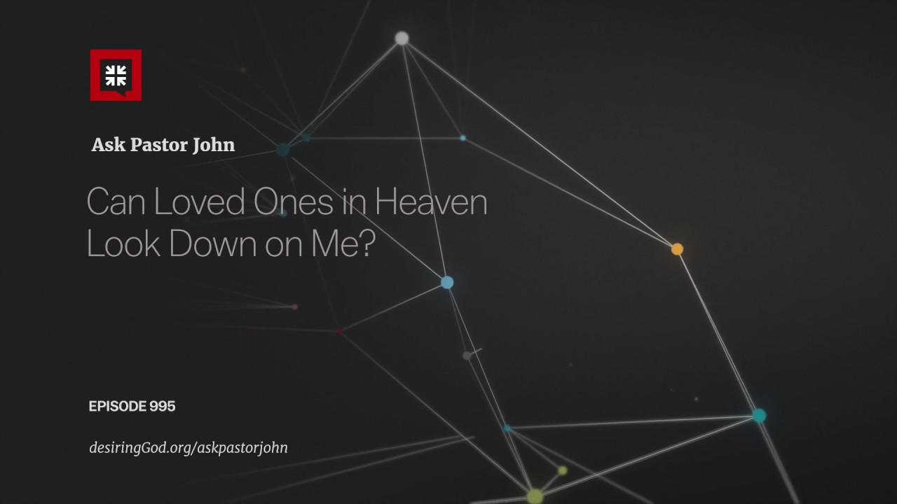 Can Loved Ones in Heaven Look Down on Me? // Ask Pastor John