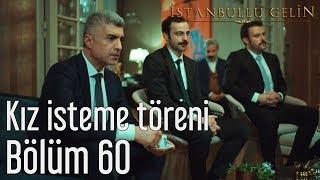İstanbullu Gelin 60. Bölüm - Kız İsteme Töreni