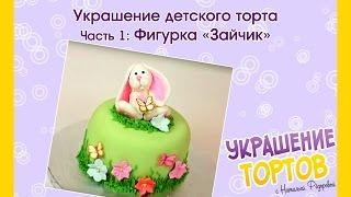 Украшение детского торта - Урок 1: фигурка «Зайчик» - Украшение тортов с Натальей Фёдоровой