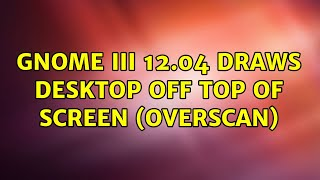 Ubuntu: GNOME III 12.04 Draws Desktop Off Top Of Screen (Overscan)
