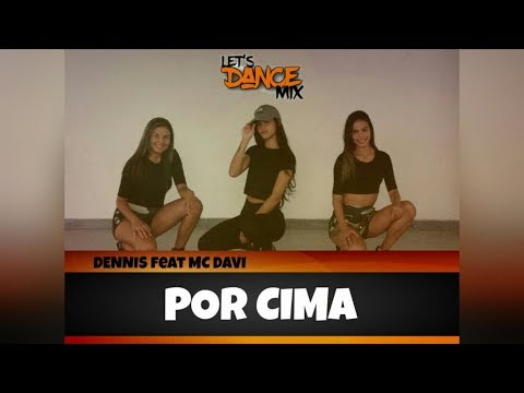 DENNIS - POR CIMA FEAT MC DAVI / COREOGRAFIA LET'S DANCE MIX