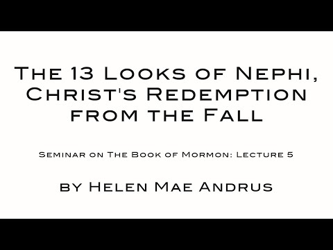 The 13 Looks of Nephi, Christ's Redemption from the Fall   The Book of Mormon Lecture 05 by Helen Ma