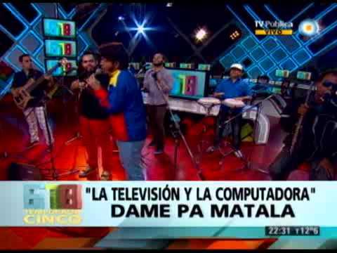 DAME PA MATALA  - LA TELEVISION Y LA COMPUTADORA - 26-06-13