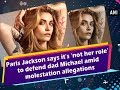 Paris Jackson says it's 'not her role' to defend dad Michael amid molestation allegations