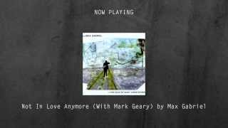 Not In Love Anymore (With Mark Geary) by Max Gabriel [EXCLUSIVE FREE DOWNLOAD] [Pop / Folk / Rock]
