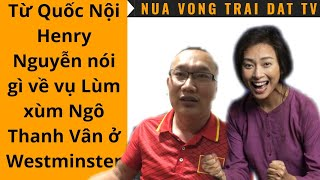 🆕 Henry Nguyễn nói gì về vụ Lùm xùm Ngô Thanh Vân ở TP Westminster ?
